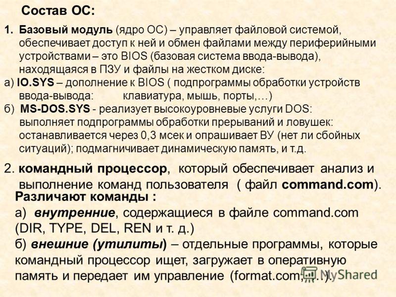 Состав ОС: 1.Базовый модуль (ядро ОС) – управляет файловой системой, обеспечивает доступ к ней и обмен файлами между периферийными устройствами – это BIOS (базовая система ввода-вывода), находящаяся в ПЗУ и файлы на жестком диске: а) IO.SYS – дополне