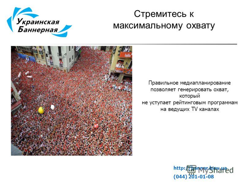 Стремитесь к максимальному охвату http://banner.kiev.ua (044) 201-01-08 Правильное медиапланирование позволяет генерировать охват, который не уступает рейтинговым программам на ведущих TV каналах