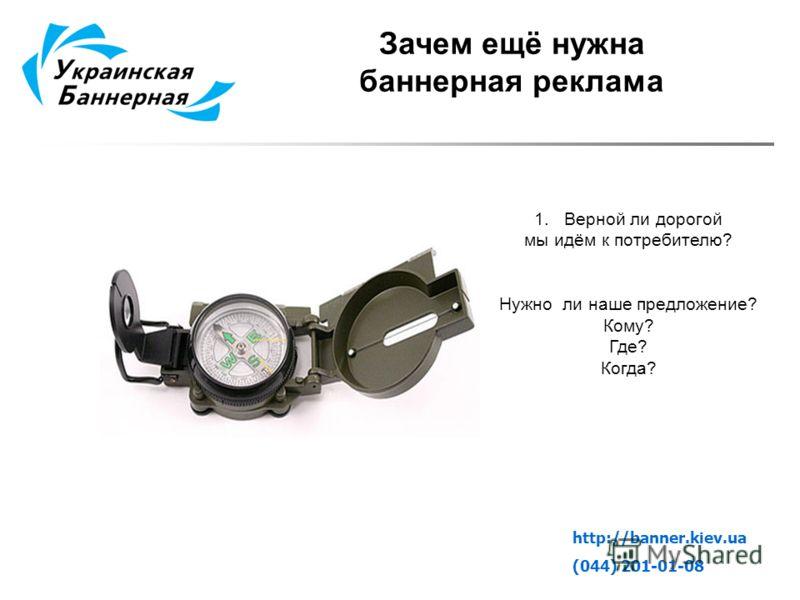 Зачем ещё нужна баннерная реклама 1.Верной ли дорогой мы идём к потребителю? Нужно ли наше предложение? Кому? Где? Когда? http://banner.kiev.ua (044) 201-01-08