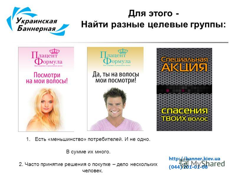 http://banner.kiev.ua (044) 201-01-08 Для этого - Найти разные целевые группы: 1.Есть «меньшинство» потребителей. И не одно. В сумме их много. 2. Часто принятие решения о покупке – дело нескольких человек.