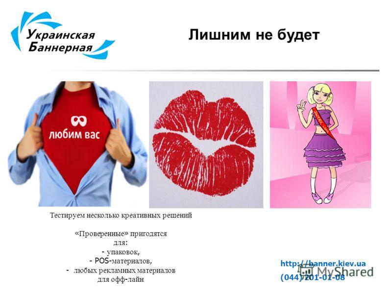 http://banner.kiev.ua (044) 201-01-08 Лишним не будет Тестируем несколько креативных решений « Проверенные » пригодятся для : - упаковок, - POS- материалов, - любых рекламных материалов для офф - лайн