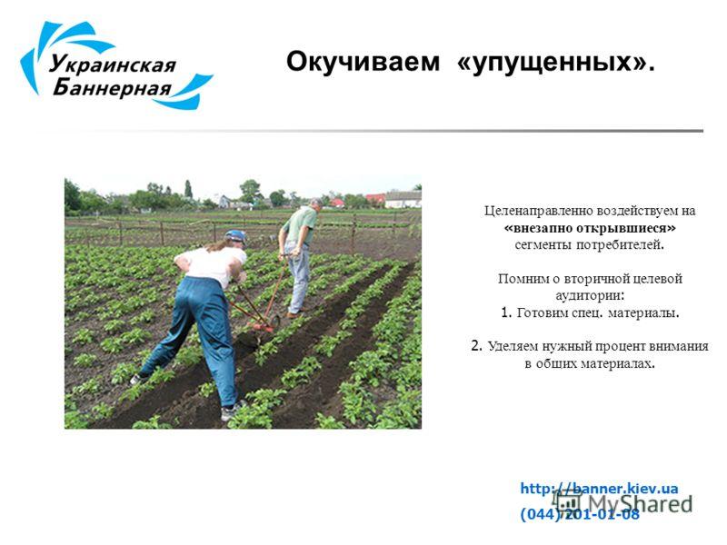 Окучиваем «упущенных». http://banner.kiev.ua (044) 201-01-08 Целенаправленно воздействуем на « внезапно открывшиеся » сегменты потребителей. Помним о вторичной целевой аудитории : 1. Готовим спец. материалы. 2. Уделяем нужный процент внимания в общих
