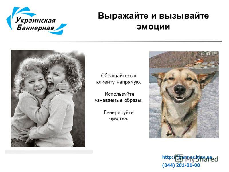 Выражайте и вызывайте эмоции http://banner.kiev.ua (044) 201-01-08 Обращайтесь к клиенту напрямую. Используйте узнаваемые образы. Генерируйте чувства.