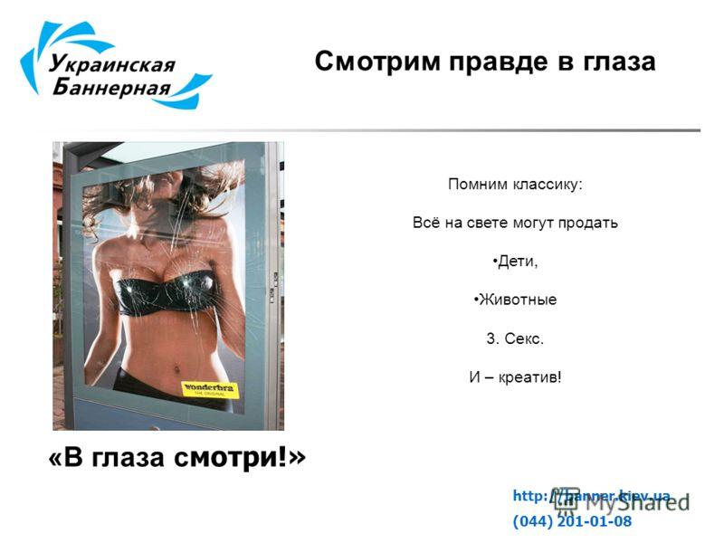 Смотрим правде в глаза Помним классику: Всё на свете могут продать Дети, Животные 3. Секс. И – креатив! http://banner.kiev.ua (044) 201-01-08 «В глаза с мотри!»