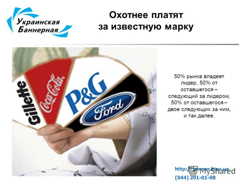 Охотнее платят за известную марку http://banner.kiev.ua (044) 201-01-08 50% рынка владеет лидер, 50% от оставшегося – следующий за лидером, 50% от оставшегося – двое следующих за ним, и так далее.
