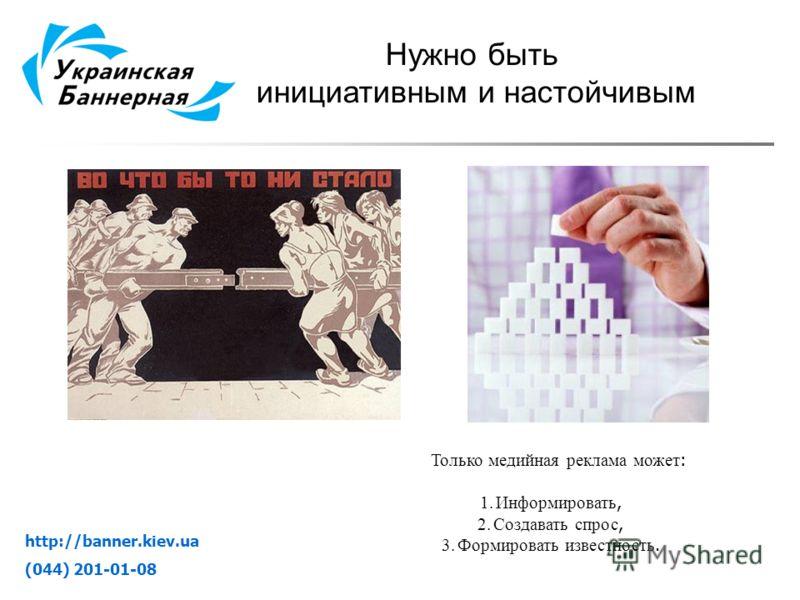 http://banner.kiev.ua (044) 201-01-08 Нужно быть инициативным и настойчивым Только медийная реклама может : 1.Информировать, 2.Создавать спрос, 3.Формировать известность.