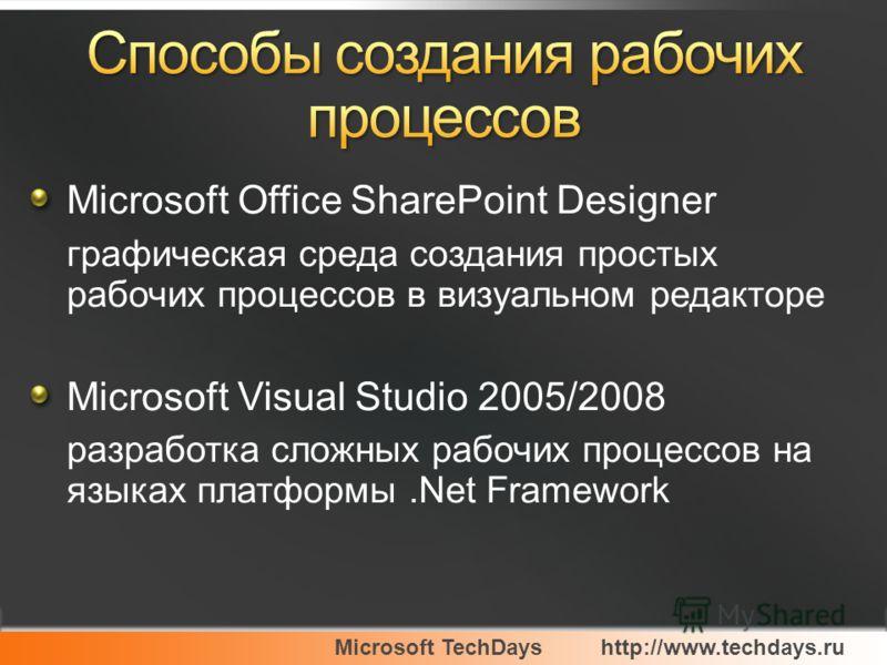 Microsoft TechDayshttp://www.techdays.ru Microsoft Office SharePoint Designer графическая среда создания простых рабочих процессов в визуальном редакторе Microsoft Visual Studio 2005/2008 разработка сложных рабочих процессов на языках платформы.Net F