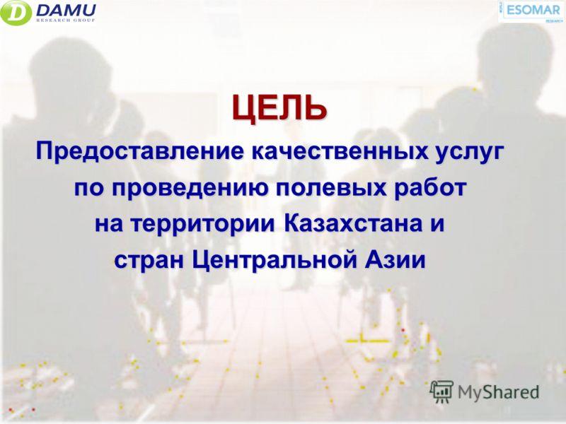 ЦЕЛЬ Предоставление качественных услуг по проведению полевых работ на территории Казахстана и стран Центральной Азии