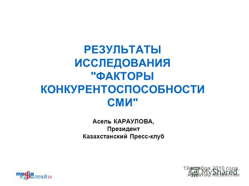 РЕЗУЛЬТАТЫ ИССЛЕДОВАНИЯ ФАКТОРЫ КОНКУРЕНТОСПОСОБНОСТИ СМИ Асель КАРАУЛОВА, Президент Казахстанский Пресс-клуб 19 ноября 2010 года, Алматы, Казахстан