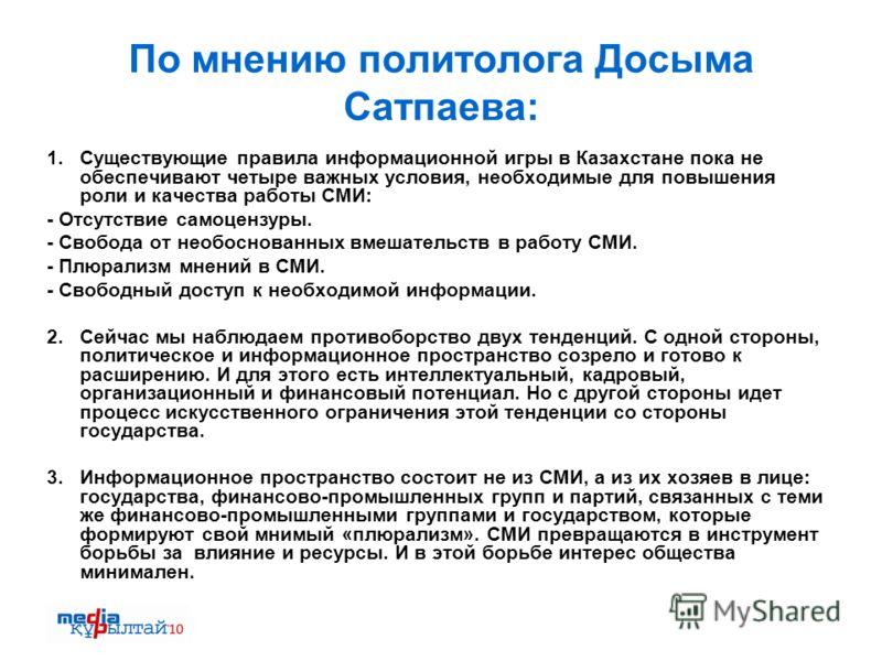 По мнению политолога Досыма Сатпаева: 1. Существующие правила информационной игры в Казахстане пока не обеспечивают четыре важных условия, необходимые для повышения роли и качества работы СМИ: - Отсутствие самоцензуры. - Свобода от необоснованных вме