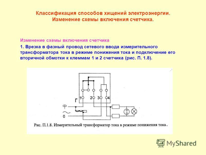 Классификация способов хищений электроэнергии. Изменение схемы включения счетчика. Изменение схемы включения счетчика 1. Врезка в фазный провод сетевого ввода измерительного трансформатора тока в режиме понижения тока и подключение его вторичной обмо