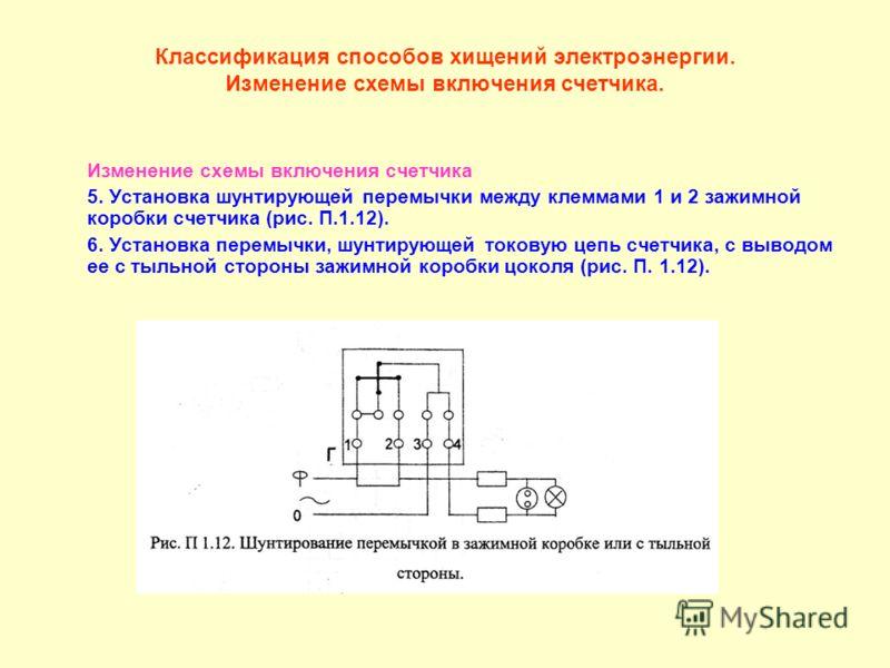 Классификация способов хищений электроэнергии. Изменение схемы включения счетчика. Изменение схемы включения счетчика 5. Установка шунтирующей перемычки между клеммами 1 и 2 зажимной коробки счетчика (рис. П.1.12). 6. Установка перемычки, шунтирующей