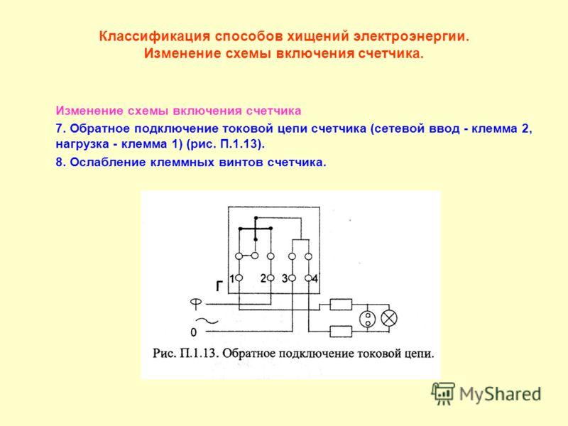 Классификация способов хищений электроэнергии. Изменение схемы включения счетчика. Изменение схемы включения счетчика 7. Обратное подключение токовой цепи счетчика (сетевой ввод - клемма 2, нагрузка - клемма 1) (рис. П.1.13). 8. Ослабление клеммных в