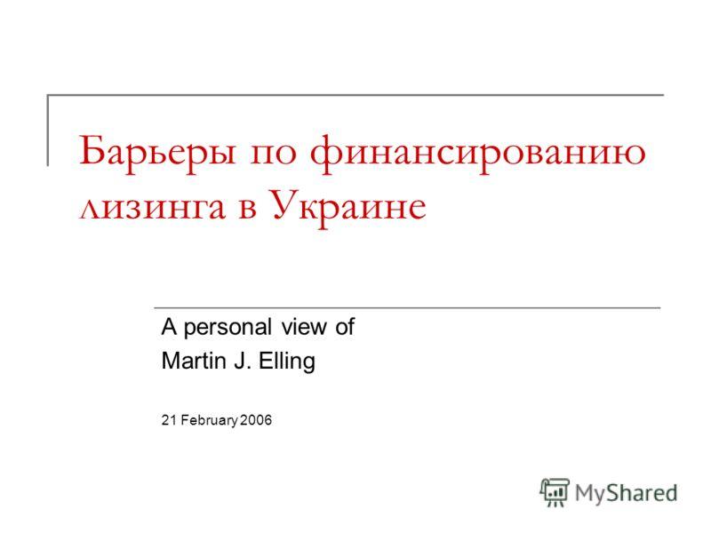 Барьеры по финансированию лизинга в Украине A personal view of Martin J. Elling 21 February 2006
