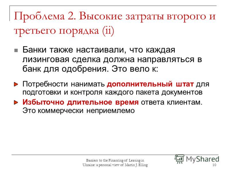 Barriers to the Financing of Leasing in Ukraine: a personal view of Martin J. Elling 10 Проблема 2. Высокие затраты второго и третьего порядка (ii) Банки также настаивали, что каждая лизинговая сделка должна направляться в банк для одобрения. Это вел