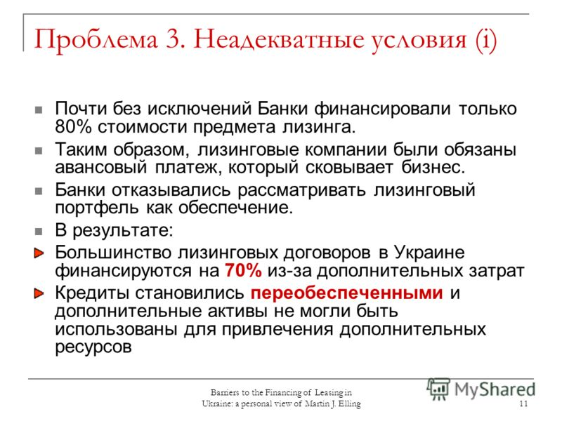 Barriers to the Financing of Leasing in Ukraine: a personal view of Martin J. Elling 11 Проблема 3. Неадекватные условия (i) Почти без исключений Банки финансировали только 80% стоимости предмета лизинга. Таким образом, лизинговые компании были обяза