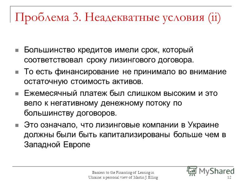 Barriers to the Financing of Leasing in Ukraine: a personal view of Martin J. Elling 12 Проблема 3. Неадекватные условия (ii) Большинство кредитов имели срок, который соответствовал сроку лизингового договора. То есть финансирование не принимало во в