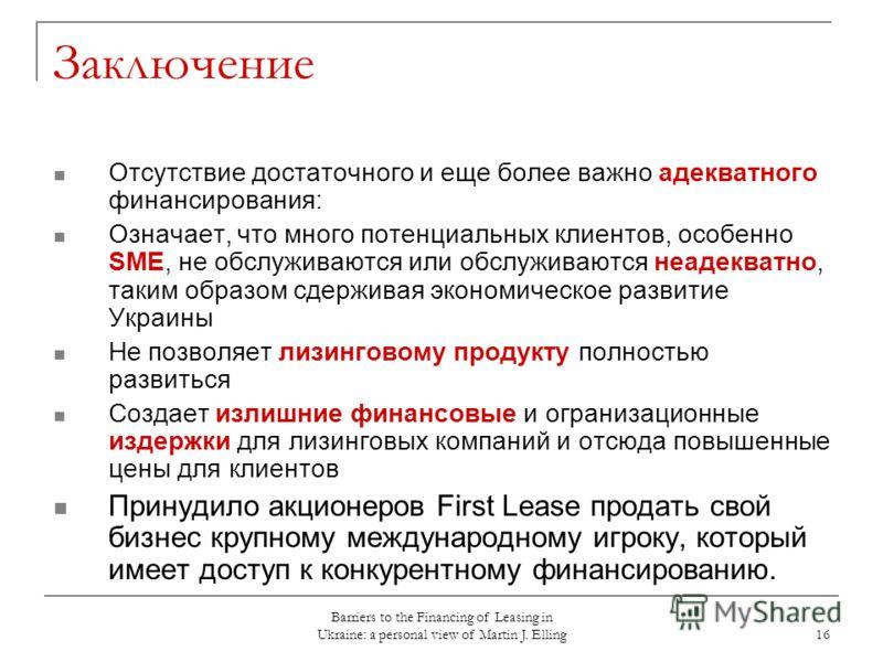 Barriers to the Financing of Leasing in Ukraine: a personal view of Martin J. Elling 16 Заключение Отсутствие достаточного и еще более важно адекватного финансирования: Означает, что много потенциальных клиентов, особенно SME, не обслуживаются или об