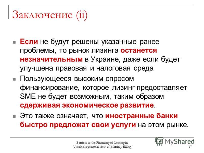 Barriers to the Financing of Leasing in Ukraine: a personal view of Martin J. Elling 17 Заключение (ii) Если не будут решены указанные ранее проблемы, то рынок лизинга останется незначительным в Украине, даже если будет улучшена правовая и налоговая