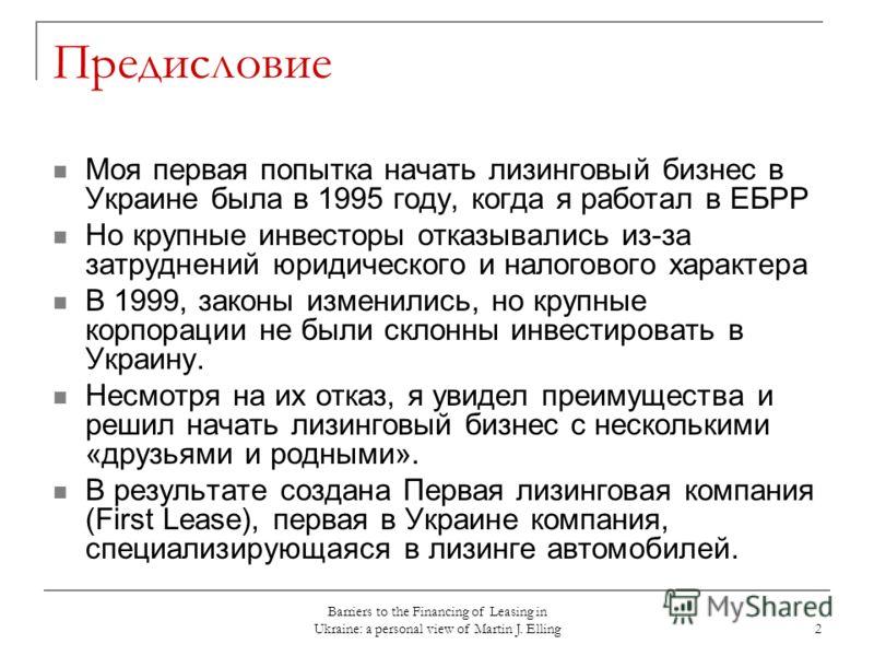 Barriers to the Financing of Leasing in Ukraine: a personal view of Martin J. Elling 2 Предисловие Моя первая попытка начать лизинговый бизнес в Украине была в 1995 году, когда я работал в ЕБРР Но крупные инвесторы отказывались из-за затруднений юрид