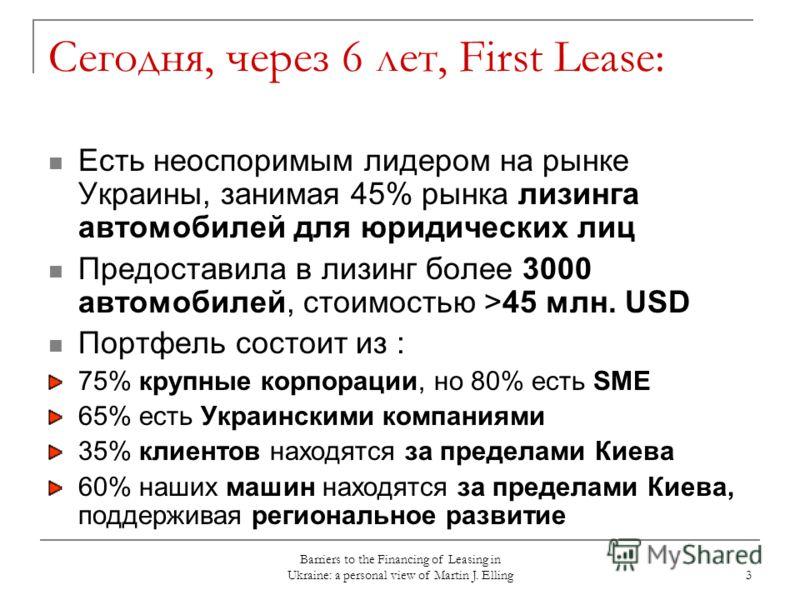 Barriers to the Financing of Leasing in Ukraine: a personal view of Martin J. Elling 3 Сегодня, через 6 лет, First Lease: Есть неоспоримым лидером на рынке Украины, занимая 45% рынка лизинга автомобилей для юридических лиц Предоставила в лизинг более