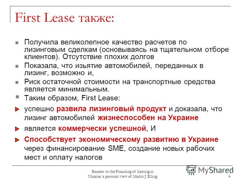 Barriers to the Financing of Leasing in Ukraine: a personal view of Martin J. Elling 4 First Lease также: Получила великолепное качество расчетов по лизинговым сделкам (основываясь на тщательном отборе клиентов). Отсутствие плохих долгов Показала, чт