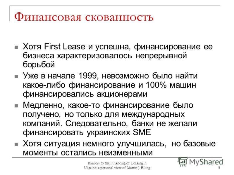 Barriers to the Financing of Leasing in Ukraine: a personal view of Martin J. Elling 5 Финансовая скованность Хотя First Lease и успешна, финансирование ее бизнеса характеризовалось непрерывной борьбой Уже в начале 1999, невозможно было найти какое-л