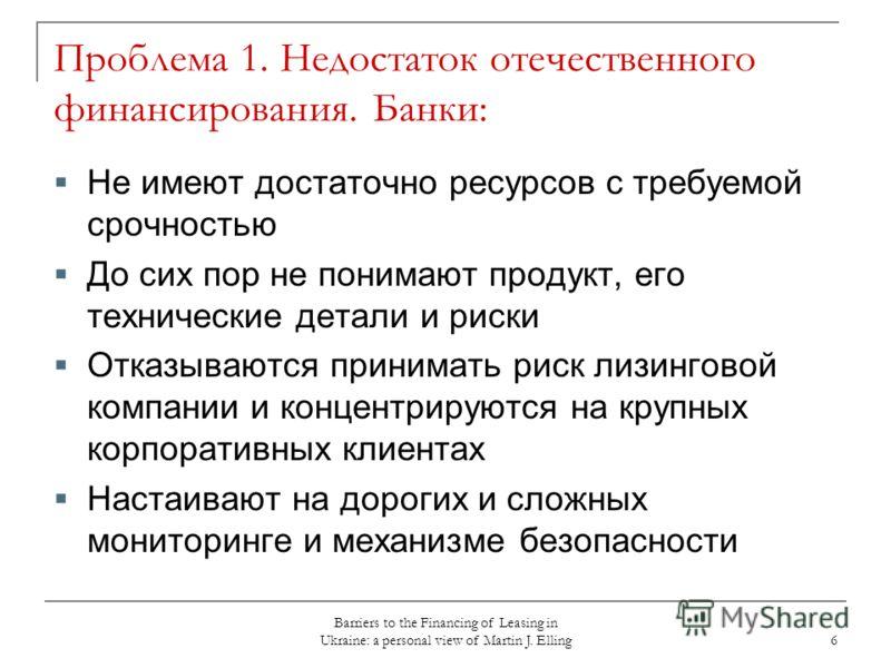 Barriers to the Financing of Leasing in Ukraine: a personal view of Martin J. Elling 6 Проблема 1. Недостаток отечественного финансирования. Банки: Не имеют достаточно ресурсов с требуемой срочностью До сих пор не понимают продукт, его технические де