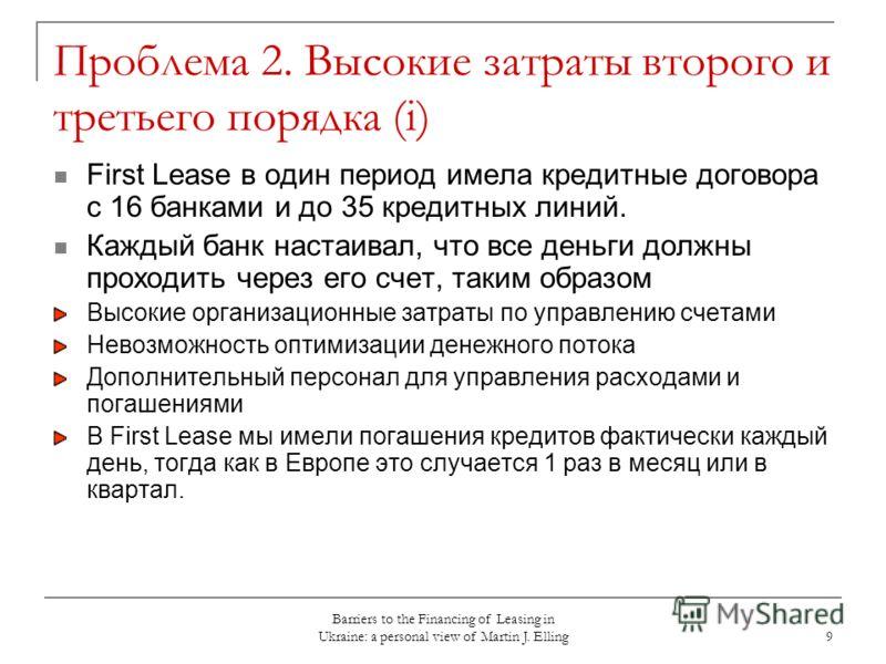 Barriers to the Financing of Leasing in Ukraine: a personal view of Martin J. Elling 9 Проблема 2. Высокие затраты второго и третьего порядка (i) First Lease в один период имела кредитные договора с 16 банками и до 35 кредитных линий. Каждый банк нас