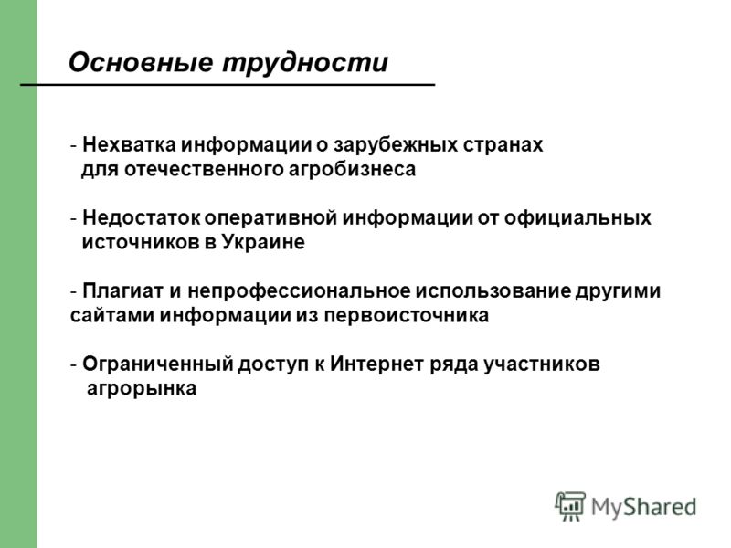 Основные трудности - Нехватка информации о зарубежных странах для отечественного агробизнеса - Недостаток оперативной информации от официальных источников в Украине - Плагиат и непрофессиональное использование другими сайтами информации из первоисточ
