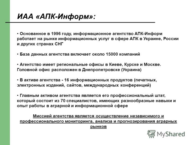 ИАА «АПК-Информ»: Основанное в 1996 году, информационное агентство АПК-Информ работает на рынке информационных услуг в сфере АПК в Украине, России и других странах СНГ База данных агентства включает около 15000 компаний Агентство имеет региональные о