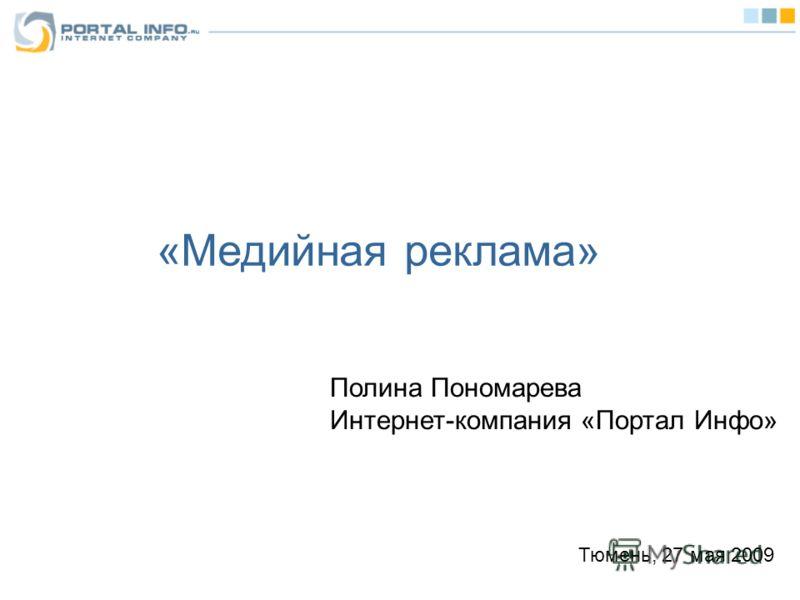 «Медийная реклама» Полина Пономарева Интернет-компания «Портал Инфо» Тюмень, 27 мая 2009