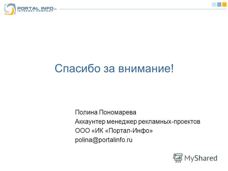 Спасибо за внимание! Полина Пономарева Аккаунтер менеджер рекламных-проектов ООО «ИК «Портал-Инфо» polina@portalinfo.ru