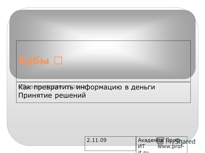 Образец подзаголовка 2.11.09Академия Проф- ИТ www.prof- it.ru Кубы Как превратить информацию в деньги Принятие решений