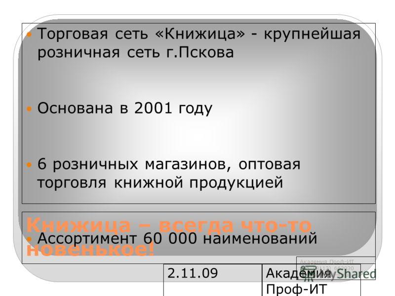 2.11.09Академия Проф-ИТ www.prof- it.ru Книжица – всегда что-то новенькое! Торговая сеть «Книжица» - крупнейшая розничная сеть г.Пскова Основана в 2001 году 6 розничных магазинов, оптовая торговля книжной продукцией Ассортимент 60 000 наименований Ак
