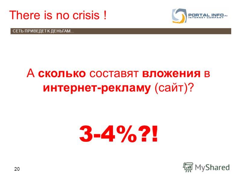 20 There is no crisis ! СЕТЬ ПРИВЕДЕТ К ДЕНЬГАМ… А сколько составят вложения в интернет-рекламу (сайт)? 3-4%?!