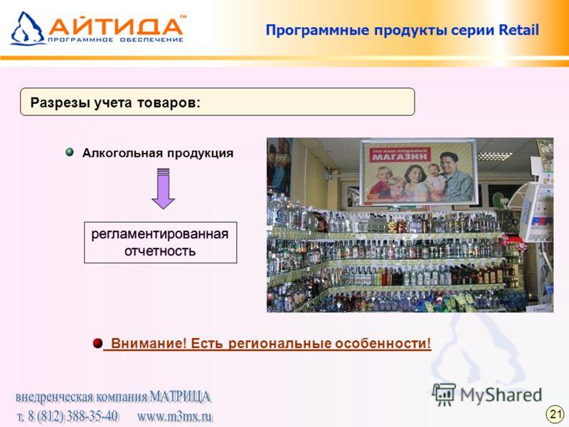 Программные продукты серии Retail Разрезы учета товаров: Алкогольная продукция Внимание! Есть региональные особенности! регламентированная отчетность регламентированная отчетность 21