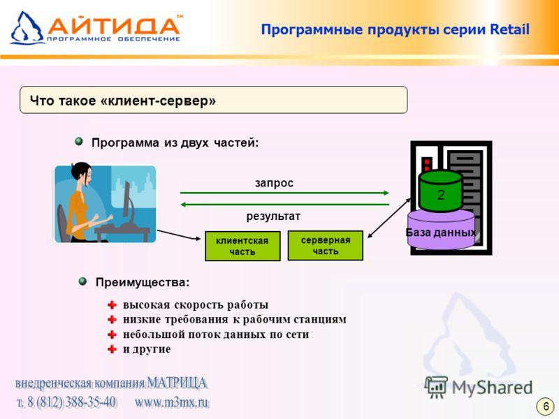 Программные продукты серии Retail Что такое «клиент-сервер» Программа из двух частей: Преимущества: высокая скорость работы низкие требования к рабочим станциям небольшой поток данных по сети и другие запрос результат База данных 2 клиентская часть с