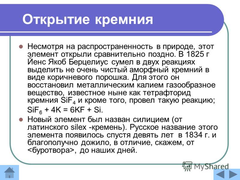 Открытие кремния Несмотря на распространенность в природе, этот элемент открыли сравнительно поздно. В 1825 г Йенс Якоб Берцелиус сумел в двух реакциях выделить не очень чистый аморфный кремний в виде коричневого порошка. Для этого он восстановил мет
