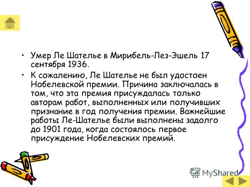 Умер Ле Шателье в Мирибель-Лез-Эшель 17 сентября 1936. К сожалению, Ле Шателье не был удостоен Нобелевской премии. Причина заключалась в том, что эта премия присуждалась только авторам работ, выполненных или получивших признание в год получения преми