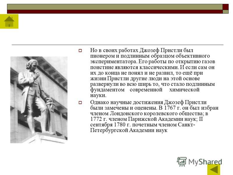 Но в своих работах Джозеф Пристли был пионером и подлинным образцом объективного экспериментатора. Его работы по открытию газов поистине являются классическими. И если сам он их до конца не понял и не развил, то ещё при жизни Пристли другие люди на э