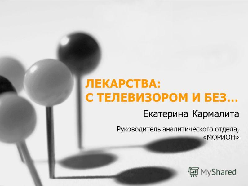 ЛЕКАРСТВА: С ТЕЛЕВИЗОРОМ И БЕЗ… Екатерина Кармалита Руководитель аналитического отдела, «МОРИОН»