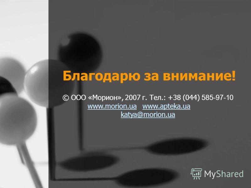 Благодарю за внимание! © ООО «Морион», 2007 г. Тел.: +38 (044) 585-97-10 www.morion.uawww.morion.ua www.apteka.uawww.apteka.ua katya@morion.ua