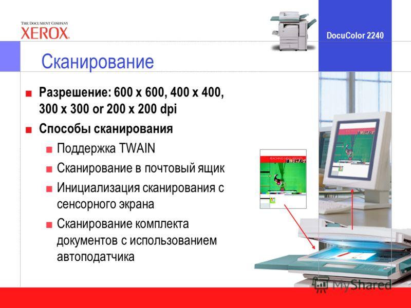 DocuColor 2240 Сканирование Разрешение: 600 x 600, 400 x 400, 300 x 300 or 200 x 200 dpi Способы сканирования Поддержка TWAIN Сканирование в почтовый ящик Инициализация сканирования с сенсорного экрана Сканирование комплекта документов с использовани