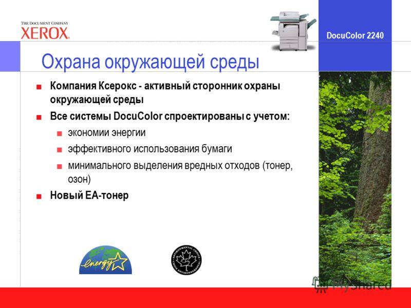 DocuColor 2240 Охрана окружающей среды Компания Ксерокс - активный сторонник охраны окружающей среды Все системы DocuColor спроектированы с учетом: экономии энергии эффективного использования бумаги минимального выделения вредных отходов (тонер, озон
