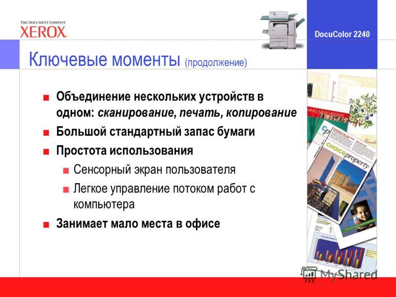 DocuColor 2240 Объединение нескольких устройств в одном: сканирование, печать, копирование Большой стандартный запас бумаги Простота использования Сенсорный экран пользователя Легкое управление потоком работ с компьютера Занимает мало места в офисе К