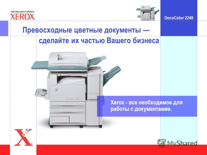 DocuColor 2240 Click to edit Master title style Превосходные цветные документы сделайте их частью Вашего бизнеса Xerox - все необходимое для работы с документамиe.