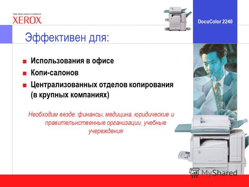 DocuColor 2240 Эффективен для: Использования в офисе Копи-салонов Централизованных отделов копирования (в крупных компаниях) Необходим везде: финансы, медицина, юридические и правительнственные организации, учебные учереждения