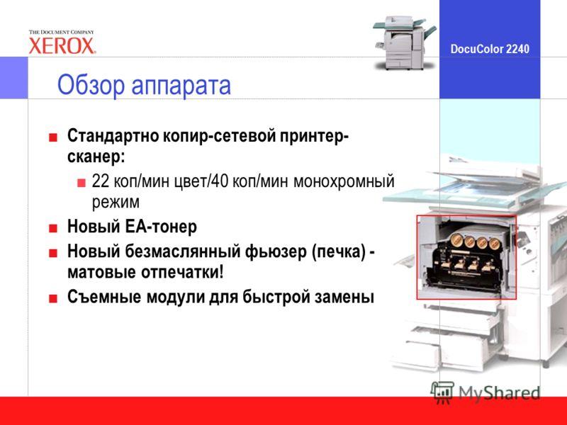 DocuColor 2240 Обзор аппарата Стандартно копир-сетевой принтер- сканер: 22 коп/мин цвет/40 коп/мин монохромный режим Новый ЕА-тонер Новый безмаслянный фьюзер (печка) - матовые отпечатки! Съемные модули для быстрой замены