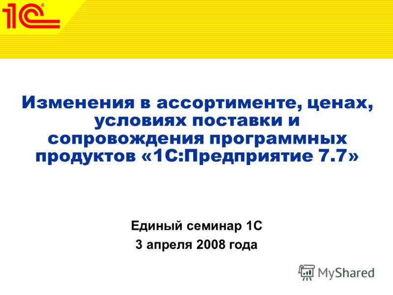 Изменения в ассортименте, ценах, условиях поставки и сопровождения программных продуктов «1С:Предприятие 7.7» Единый семинар 1С 3 апреля 2008 года